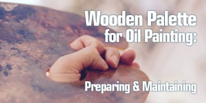 Wooden Palette | how to prepare, treat, clean and maintain a wooden painting palette