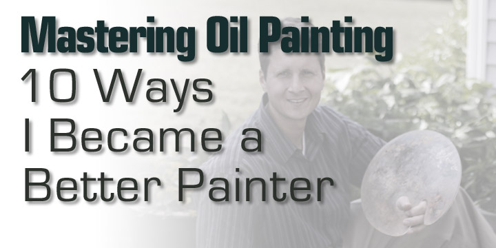 Mastering Oil Painting: 10 Ways I Became a Better Painter